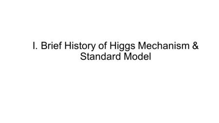 I. Brief History of Higgs Mechanism & Standard Model.