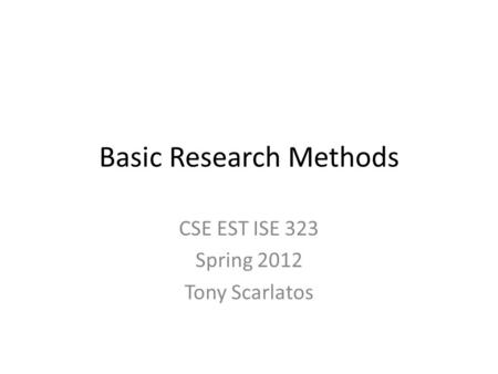 Basic Research Methods CSE EST ISE 323 Spring 2012 Tony Scarlatos.