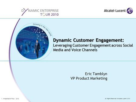 All Rights Reserved © Alcatel-Lucent 2010 1 | Presentation Title | 2010 Eric Tamblyn VP Product Marketing Dynamic Customer Engagement: Leveraging Customer.