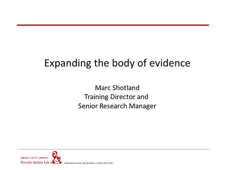 Expanding the body of evidence Marc Shotland Training Director and Senior Research Manager.