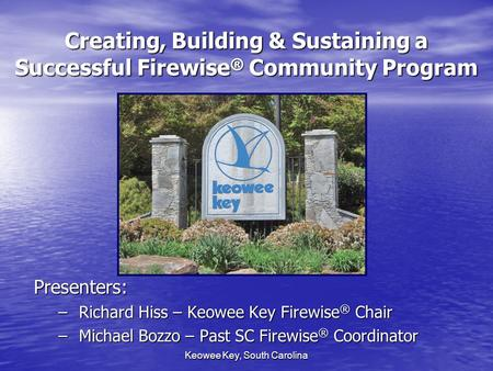 Keowee Key, South Carolina Creating, Building & Sustaining a Successful Firewise ® Community Program Presenters: – Richard Hiss – Keowee Key Firewise ®