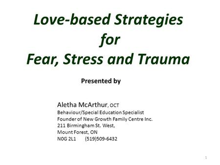 Love-based Strategies for Fear, Stress and Trauma Aletha McArthur, OCT Behaviour/Special Education Specialist Founder of New Growth Family Centre Inc.
