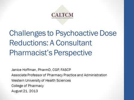 Challenges to Psychoactive Dose Reductions: A Consultant Pharmacist's Perspective Janice Hoffman, PharmD, CGP, FASCP Associate Professor of Pharmacy Practice.