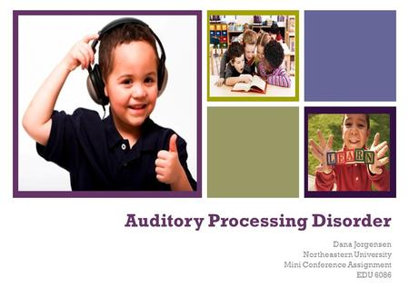 + Auditory Processing Disorder Dana Jorgensen Northeastern University Mini Conference Assignment EDU 6086.