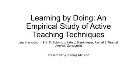 Learning by Doing: An Empirical Study of Active Teaching Techniques Jana Hackathorn, Erin D. Solomon, Kate L. Blankmeyer, Rachel E. Tennial, Amy M. Garczynski.