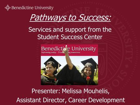 Pathways to Success: Services and support from the Student Success Center Presenter: Melissa Mouhelis, Assistant Director, Career Development.