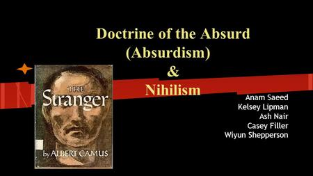 Doctrine of the Absurd (Absurdism) & Nihilism Anam Saeed Kelsey Lipman Ash Nair Casey Filler Wiyun Shepperson.