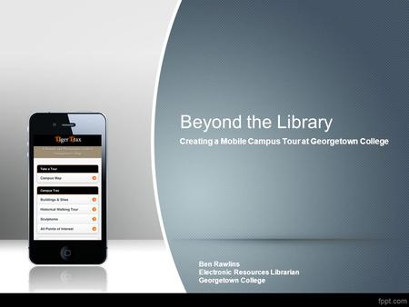 Creating a Mobile Campus Tour at Georgetown College Ben Rawlins Electronic Resources Librarian Georgetown College Beyond the Library.