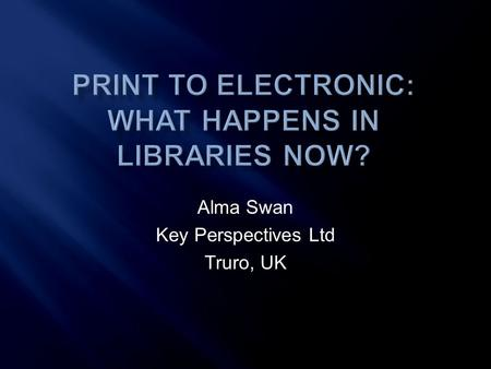 Alma Swan Key Perspectives Ltd Truro, UK. Key Perspectives Ltd  Overall theme: The digital world  How users (faculty and students) use libraries  The.