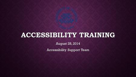 ACCESSIBILITY TRAINING August 28, 2014 Accessibility Support Team.