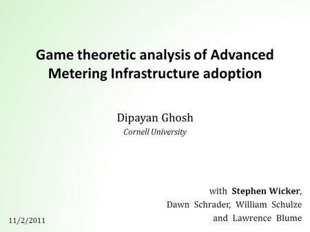 Game theoretic analysis of Advanced Metering Infrastructure adoption Dipayan Ghosh Cornell University with Stephen Wicker, Dawn Schrader, William Schulze.