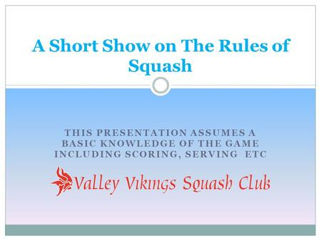 THIS PRESENTATION ASSUMES A BASIC KNOWLEDGE OF THE GAME INCLUDING SCORING, SERVING ETC A Short Show on The Rules of Squash.