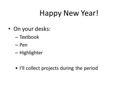 Happy New Year! On your desks: – Textbook – Pen – Highlighter I'll collect projects during the period.