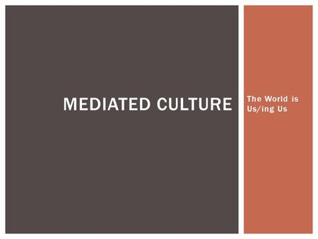 "The World is Us/ing Us MEDIATED CULTURE.  What is ""media""?  Things that carry communication (mail, telegraph, newspaper, radio, TV, internet, etc.)"