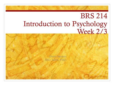 BRS 214 Introduction to Psychology Week 2/3 Dawn Stewart BSC, MPA, PHD.