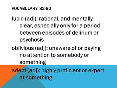 VOCABULARY 82-90 lucid (adj): rational, and mentally clear, especially only for a period between episodes of delirium or psychosis oblivious (adj): unaware.
