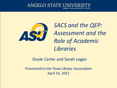 SACS and the QEP: Assessment and the Role of Academic Libraries Doyle Carter and Sarah Logan Presented to the Texas Library Association April 14, 2011.