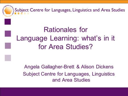 Rationales for Language Learning: what's in it for Area Studies? Angela Gallagher-Brett & Alison Dickens Subject Centre for Languages, Linguistics and.