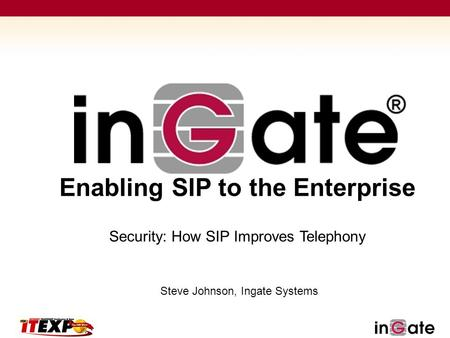 Enabling SIP to the Enterprise Steve Johnson, Ingate Systems Security: How SIP Improves Telephony.