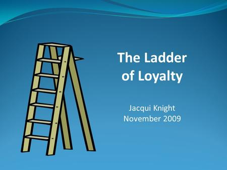 The Ladder of Loyalty Jacqui Knight November 2009.