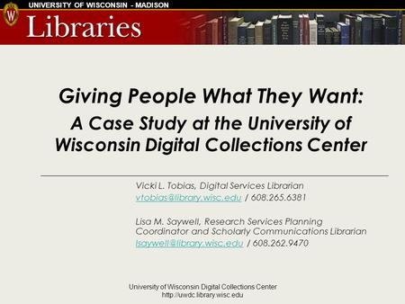 UNIVERSITY OF WISCONSIN - MADISON University of Wisconsin Digital Collections Center  Giving People What They Want: A Case.