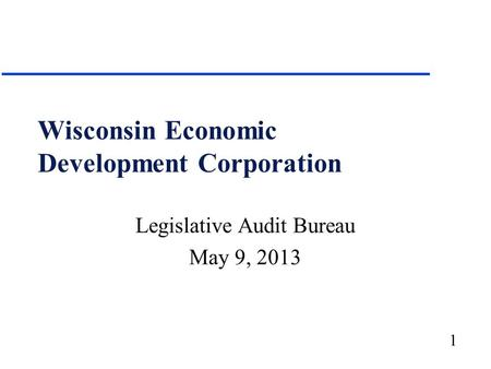 1 Wisconsin Economic Development Corporation Legislative Audit Bureau May 9, 2013.