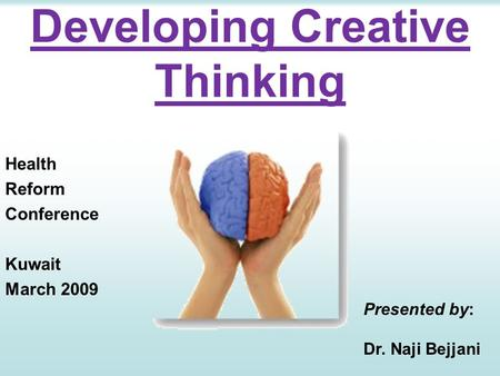 Developing Creative Thinking Health Reform Conference Kuwait March 2009 Presented by: Dr. Naji Bejjani.