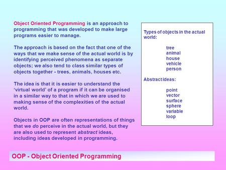 OOP - Object Oriented Programming Object Oriented Programming is an approach to programming that was developed to make large programs easier to manage.