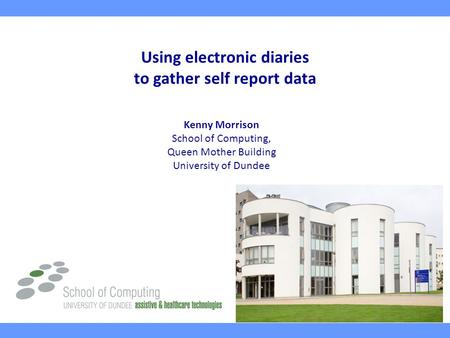 Using electronic diaries to gather self report data Kenny Morrison School of Computing, Queen Mother Building University of Dundee.