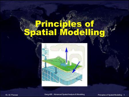 Geog 409: Advanced Spatial Analysis & Modelling © J.M. Piwowar1Principles of Spatial Modelling.