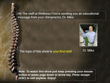 Hi! The staff at Wellness First is sending you an educational message from your chiropractor, Dr. Mike. Dr. Mike The topic of this show is your first visit!