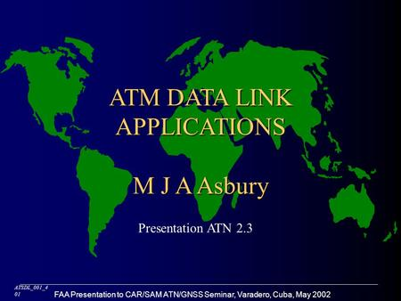 FAA Presentation to CAR/SAM ATN/GNSS Seminar, Varadero, Cuba, May 2002 ATM DATA LINK APPLICATIONS M J A Asbury ATSDL_001_4 01 Presentation ATN 2.3.