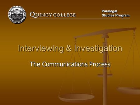 Q UINCY COLLEGE Paralegal Studies Program Paralegal Studies Program Interviewing & Investigation The Communications Process.