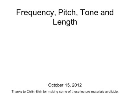 Frequency, Pitch, Tone and Length October 15, 2012 Thanks to Chilin Shih for making some of these lecture materials available.
