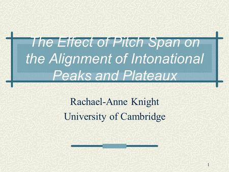 1 The Effect of Pitch Span on the Alignment of Intonational Peaks and Plateaux Rachael-Anne Knight University of Cambridge.