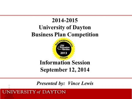 2014-2015 University of Dayton Business Plan Competition Information Session September 12, 2014 Presented by: Vince Lewis.