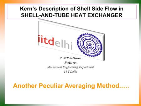 Kern's Description of Shell Side Flow in SHELL-AND-TUBE HEAT EXCHANGER P M V Subbarao Professor Mechanical Engineering Department I I T Delhi Another.