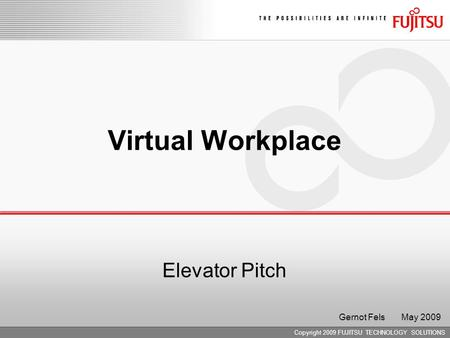 Copyright 2009 FUJITSU TECHNOLOGY SOLUTIONS Virtual Workplace Elevator Pitch Gernot Fels May 2009.