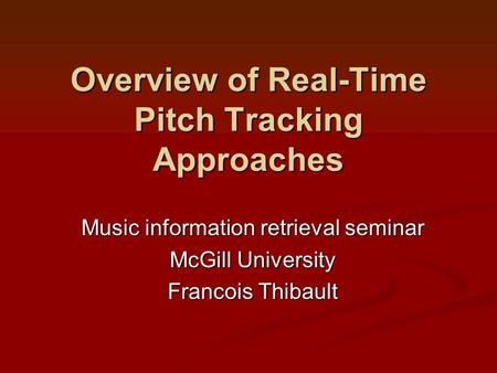 Overview of Real-Time Pitch Tracking Approaches Music information retrieval seminar McGill University Francois Thibault.