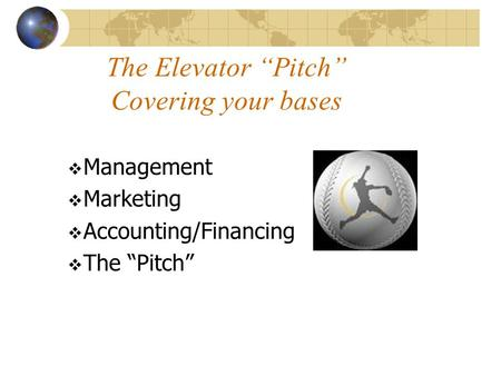 "The Elevator ""Pitch"" Covering your bases  Management  Marketing  <strong>Accounting</strong>/<strong>Financing</strong>  The ""Pitch"""