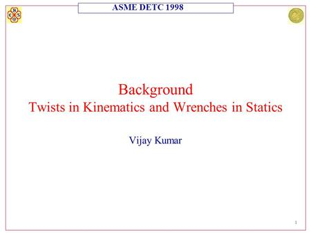 ASME DETC 1998 1 Background Twists in Kinematics and Wrenches in Statics Vijay Kumar.
