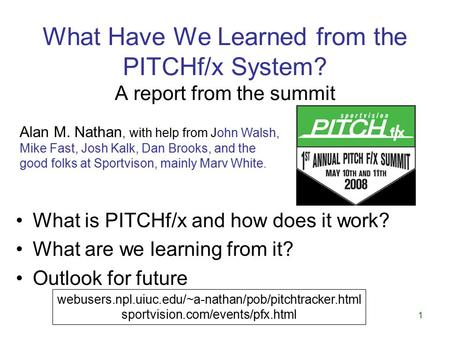 1 What Have We Learned from the PITCHf/x System? A report from the summit What is PITCHf/x and how does it work? What are we learning from it? Outlook.