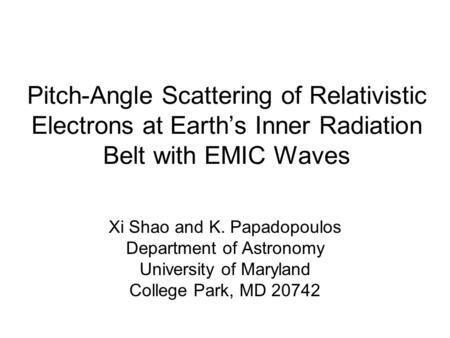 Pitch-Angle Scattering of Relativistic Electrons at Earth's Inner Radiation Belt with EMIC Waves Xi Shao and K. Papadopoulos Department of Astronomy University.