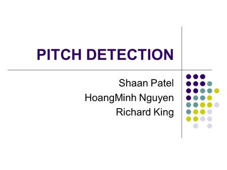PITCH DETECTION Shaan Patel HoangMinh Nguyen Richard King.