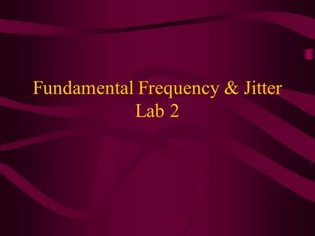 Fundamental Frequency & Jitter Lab 2. Fundamental Frequency Pitch is the perceptual correlate of F 0 Perception is not equivalent to measurement: –Pitch=