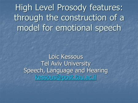 High Level Prosody features: through the construction of a model for emotional speech Loic Kessous Tel Aviv University Speech, Language and Hearing