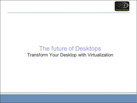 The future of Desktops Transform Your Desktop with Virtualization.