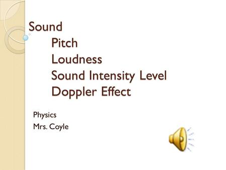Sound Pitch Loudness Sound Intensity Level Doppler Effect Physics Mrs. Coyle.