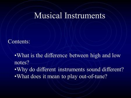 Musical Instruments Contents: What is the difference between high and low notes? Why do different instruments sound different? What does it mean to play.