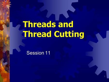 1 Threads and Thread Cutting Session 11. 2 Threads Thread Helical ridge of uniform section formed on inside or outside of cylinder or cone Used for several.